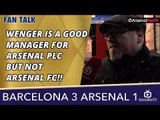 Wenger Is A Good Manager For Arsenal PLC But Not Arsenal FC!!  | Barcelona 3 Arsenal 1