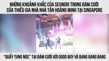 Những khoảnh khắc của Seungri trong đám cưới của thiếu gia nhà nhà Tân Hoàng Minh tại Singapore