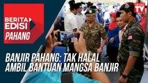 Banjir Pahang: Tak halal ambil bantuan mangsa banjir