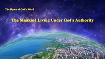 """A Hymn of God's Word """"The Mankind Living Under God's Authority""""   The Church of Almighty God"""