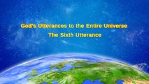 "Almighty God's Word ""God's Utterances to the Entire Universe (The Sixth Utterance)"" 