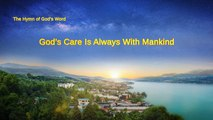 """A Hymn of God's Word """"God's Care Is Always With Mankind""""   The Church of Almighty God"""