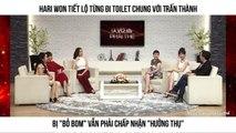 """Hari Won tiết lộ từng đi toilet chung với Trấn Thành Bị """"bỏ bom"""" vẫn phải chấp nhận """"hưởng thụ"""""""