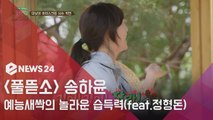 '풀 뜯어먹는 소리' 송하윤, 예능 새싹의 놀라운 습득력 (feat.투닥케미 정형돈)