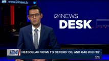 i24NEWS DESK | Hezbollah vows to defend 'oil and gas rights' | Wednesday, January 31st 2018