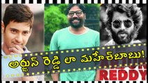 Mahesh Babu As Arjun Reddy, Is Mahesh Lookout For Innovative Stories