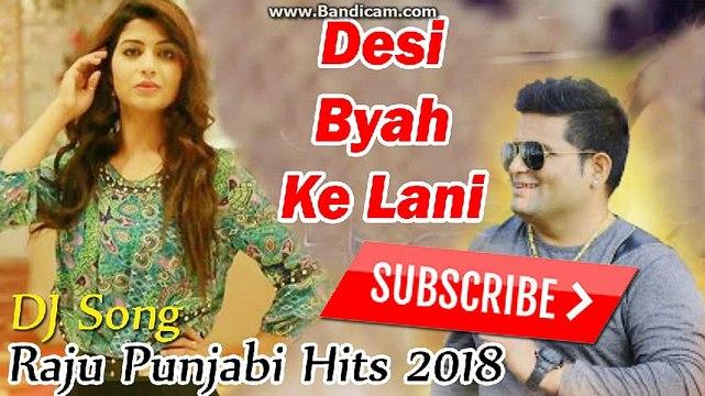 Raju Punjabi New Song 2018 - Desi Biyah ke Lani Se -Haryanvi New song 2018  - DJ Song