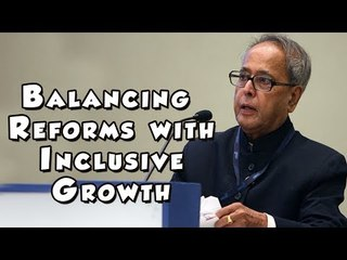 Pranab Mukherjee on Balancing Reforms with Inclusive Growth