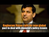 Raghuram Rajan calls for new global pact to deal with monetary policy issues