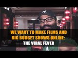 We want to make films and big budget shows online: The Viral Fever