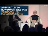 Arun Jaitley on how long it will take to replace the old currency notes