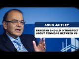 Arun Jaitley | Pakistan should introspect about tensions between us