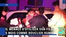 LACHE, BETE OU MECHANT?: Un père menace d'utiliser son bébé de 5 mois comme bouclier humain.