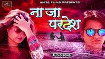२०१८ का सबसे सुपरहिट सोंग | ना जा परदेश - FULL Song | (Official Audio) | Hindi Romantic Love Songs | Bollywood Sad Songs | Anita Films Latest Hits | Indian Songs | New Song 2018 Hindi