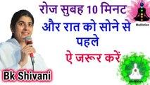 रोज सुबह 10 मिनट, by bk shivani latest speech, bk shivani latest videos 2018, bk shivani Meditation, bk shivani latest videos, sister shivani speech, sister shivani latest video, brhma kumari shivani video, om shanti, meditation, bk shivani