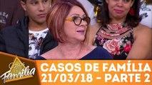 Casos de Família - 21.03.18 - Parte 2