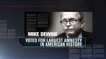Mary Taylor  .   Mike DeWine repeatedly voted for amnesty, even sided with Hillary Clinton and Barack Obama. To this day, he ignores Sanctuary Cities. DeWine cannot be trusted to enforce our immigration laws.
