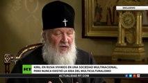 """""""En Rusia nunca existió la idea del multiculturalismo"""" - Entrevista con Patriarca Kiril"""