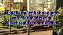 Straßenbahn Modellbahn von Martin Metz im Verkehrsmuseum Dresden - Ein Video von Pennula für alle Freunde der Modelleisenbahn bzw. Modellbahn