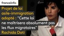 """Projet de loi asile-immigration adopté : """"Cette loi ne maîtrisera absolument pas les flux migratoires"""" constate Rachida Dati"""