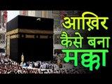 आख़िर कैसे बना मक्का | How Mecca Built | Mecca Black Stone | Story of Makka Madina