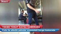 Polis ile alkollü şahıslar arasında tekme ve tokatlı kavga kamerada