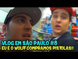 VLOG EM SÃO PAULO #8 - EU E O WOLFF COMPRAMOS PISTOLAS!! :O