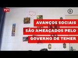 Avanços sociais dos governos de Lula e Dilma são ameaçados pelo governo de Temer