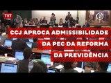 CCJ aprova admissibilidade da PEC da Reforma da Previdência