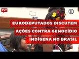 Eurodeputados discutem ações contra genocídio indígena no Brasil
