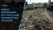 World Environment Day : Delhi slum drowns in sea of plastic