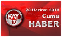 22 Haziran 2018 Kay Tv Haber