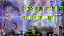 2018 Latest Dj Song | Chittor Wali Nagri Masu Milba Aaja | Shanti Lal Ahir | Love Mix | Rajasthani Dj Remix Song | Marwadi New Songs | Anita Films