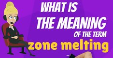 What is ZONE MELTING? What does ZONE MELTING mean? ZONE MELTING meaning, definition & explanation