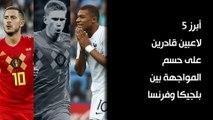 أبرز 5 لاعبين قادرين على حسم المواجهة بين بلجيكا وفرنسا