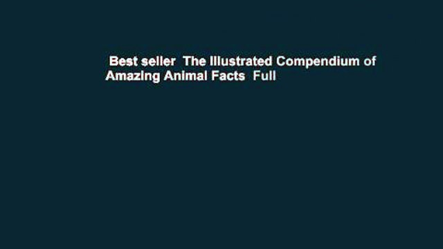 Best seller  The Illustrated Compendium of Amazing Animal Facts  Full