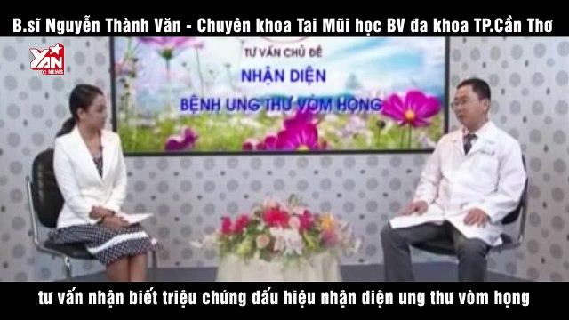Nguyễn Thành Văn tư vấn nhận biết triệu chứng dấu hiệu nhận diện ung thư vòm họng
