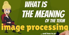 What is IMAGE PROCESSING? What does IMAGE PROCESSING mean? IMAGE PROCESSING meaning