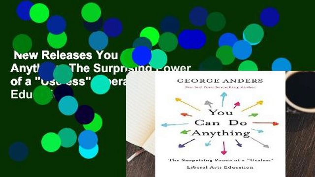 """New Releases You Can Do Anything: The Surprising Power of a """"Useless"""" Liberal Arts Education"""