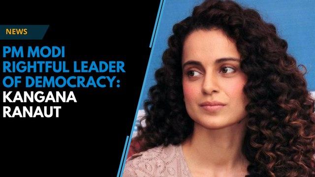 Kangana Ranaut calls PM Modi 'rightful leader of the democracy'
