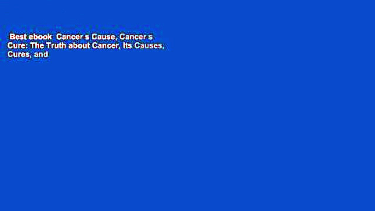 Best ebook  Cancer s Cause, Cancer s Cure: The Truth about Cancer, Its Causes, Cures, and
