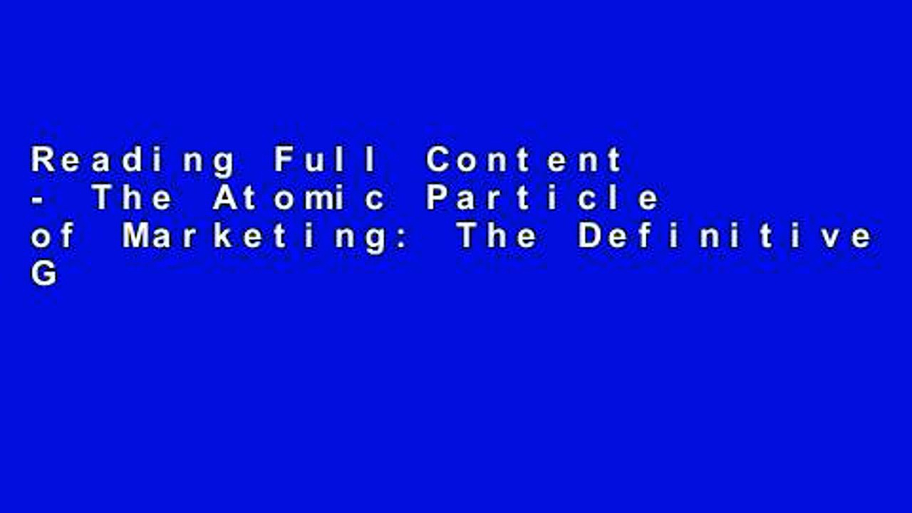 Reading Full Content – The Atomic Particle of Marketing: The Definitive Guide to Content Marketing