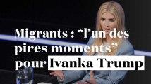 """Migrants : """"l'un des pires moments"""" pour Ivanka Trump"""