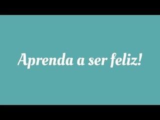 Aprenda a ser feliz!