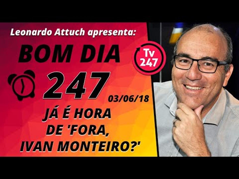 Bom dia 247 (3/6/18) – Fora, Ivan Monteiro?