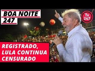 Boa Noite 247 - Registrado, Lula continua censurado