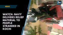 Watch: Navy delivers relief material to people stranded in Kochi