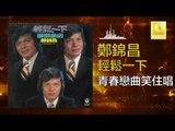 鄭錦昌 Zheng Jin Chang -   青春戀曲笑住唱 Qing Chun Lian Qu Xiao Zhu Chang (Original Music Audio)