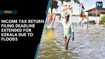 Income Tax return filing deadline extended for Kerala due to floods