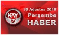 30 Ağustos 2018 Kay Tv Haber